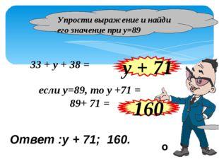 Упрости выражение и найди его значение при у=89 y + 71 33 + y + 38 = если у=8