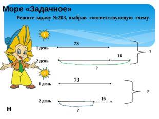 . Решите задачу №203, выбрав соответствующую схему. 1 день 2 день 1 2 73 16 ?