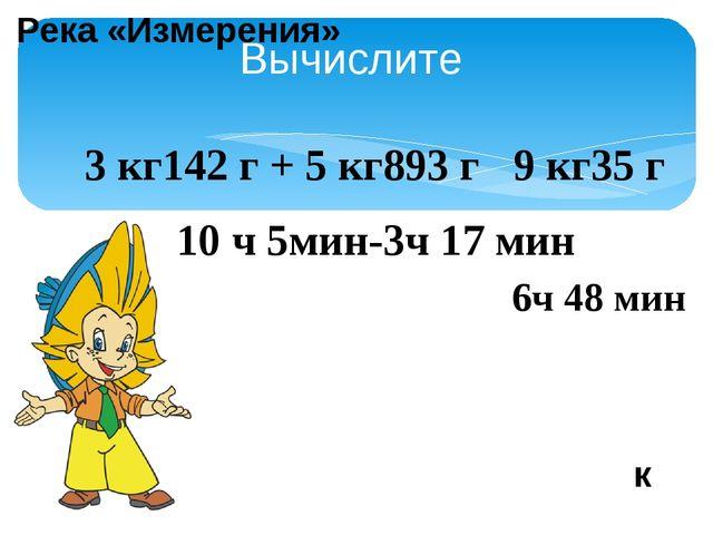 Вычислите 3 кг142 г + 5 кг893 г 9 кг35 г 10 ч 5мин-3ч 17 мин 6ч 48 мин к Река...