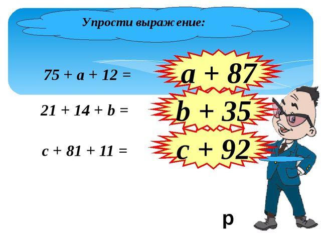 Упрости выражение: 75 + а + 12 = 21 + 14 + b = а + 87 c + 81 + 11 = c + 92 b...