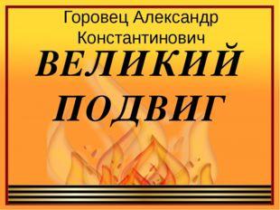 Горовец Александр Константинович ВЕЛИКИЙ ПОДВИГ