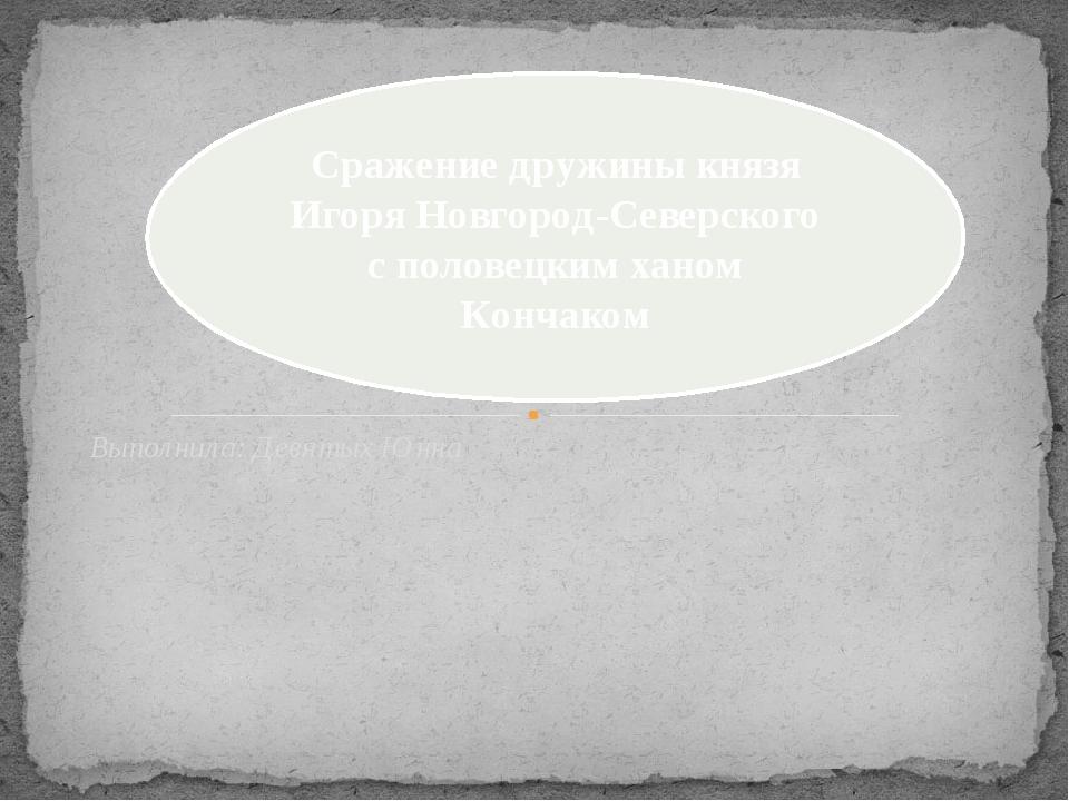 Выполнила: Девятых Юнна Сражение дружины князя Игоря Новгород-Северского с по...