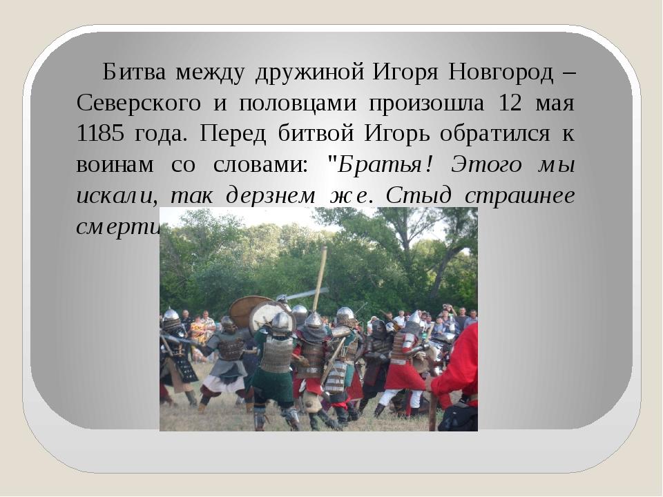 Битва между дружиной Игоря Новгород – Северского и половцами произошла 12 ма...