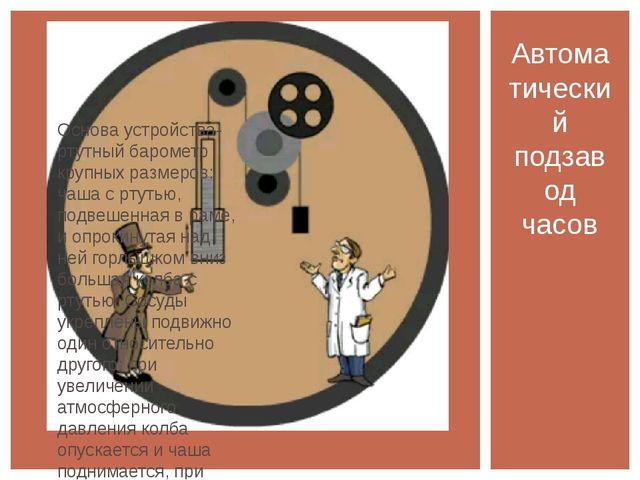 Основа устройства- ртутный барометр крупных размеров: чаша с ртутью, подвешен...