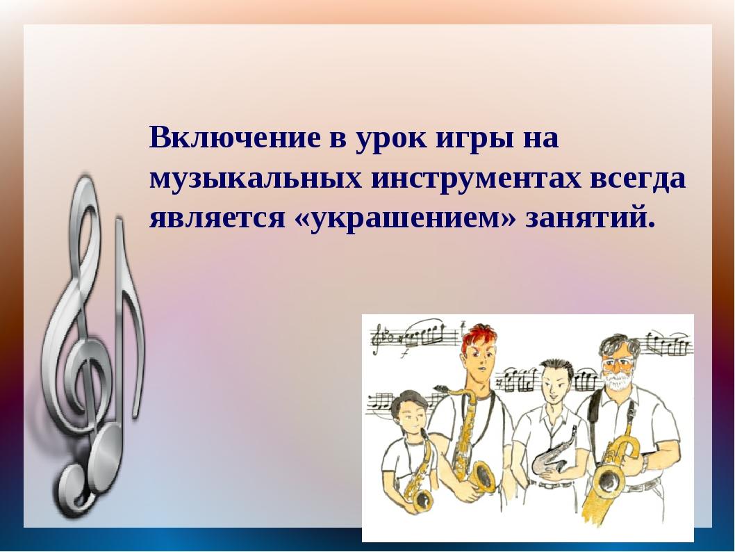 Включение в урок игры на музыкальных инструментах всегда является «украшением...