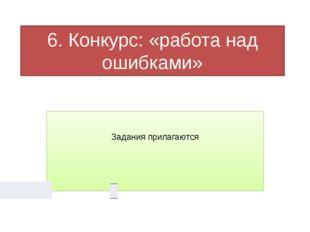 6. Конкурс: «работа над ошибками» Задания прилагаются