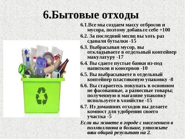 6.Бытовые отходы 6.1.Все мы создаем массу отбросов и мусора, поэтому добавьте...