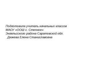Подготовила учитель начальных классов МАОУ «ООШ с. Степное» Энгельсского райо