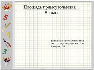 Площадь прямоугольника. 8 класс Выполнила: учитель математики МКОУ «Верхнетур