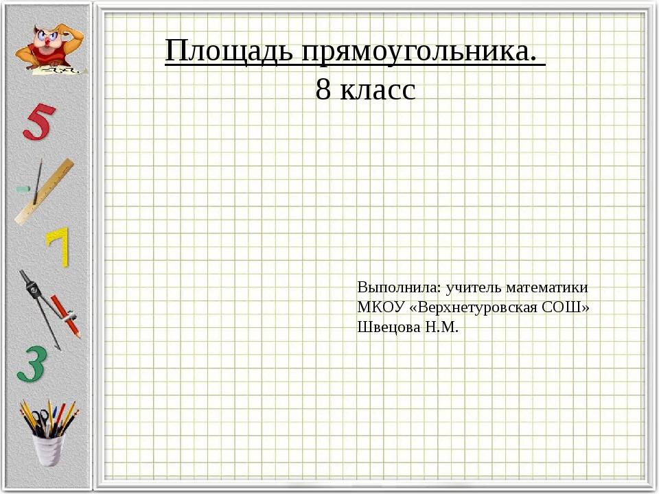 Площадь прямоугольника. 8 класс Выполнила: учитель математики МКОУ «Верхнетур...