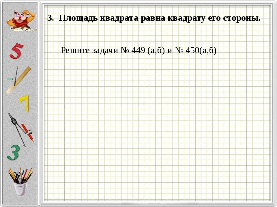 3. Площадь квадрата равна квадрату его стороны. Решите задачи № 449 (а,б) и №...
