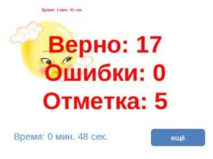 Верно: 17 Ошибки: 0 Отметка: 5 Время: 1 мин. 41 сек. Время: 0 мин. 48 сек. ещ