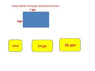 Чему равна площадь прямоугольника? 7 дм 5дм 35 дм 12см 24 дм 2 2 2