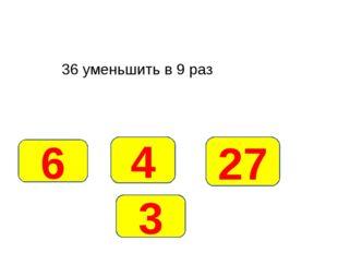 36 уменьшить в 9 раз 4 6 27 3