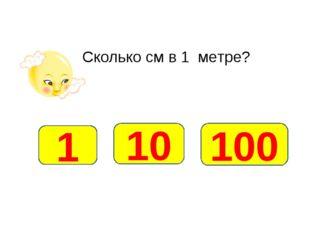 Сколько см в 1 метре? 100 1 10
