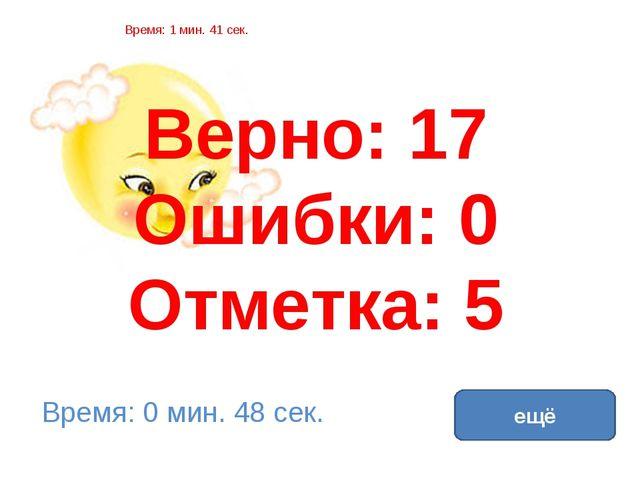 Верно: 17 Ошибки: 0 Отметка: 5 Время: 1 мин. 41 сек. Время: 0 мин. 48 сек. ещ...