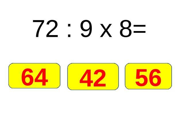 72 : 9 х 8= 64 56 42