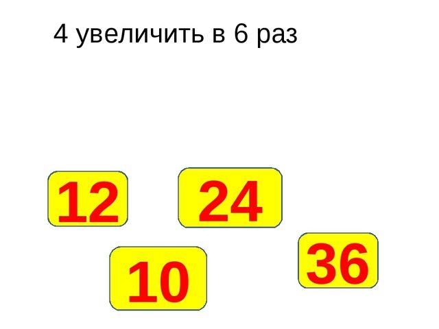 4 увеличить в 6 раз 24 12 10 36