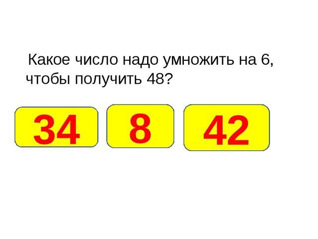 Какое число надо умножить на 6, чтобы получить 48? 8 34 42