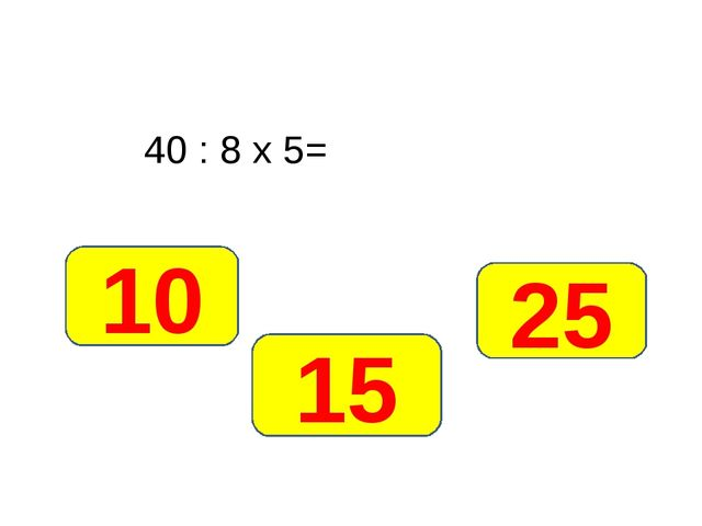 40 : 8 х 5= 25 10 15