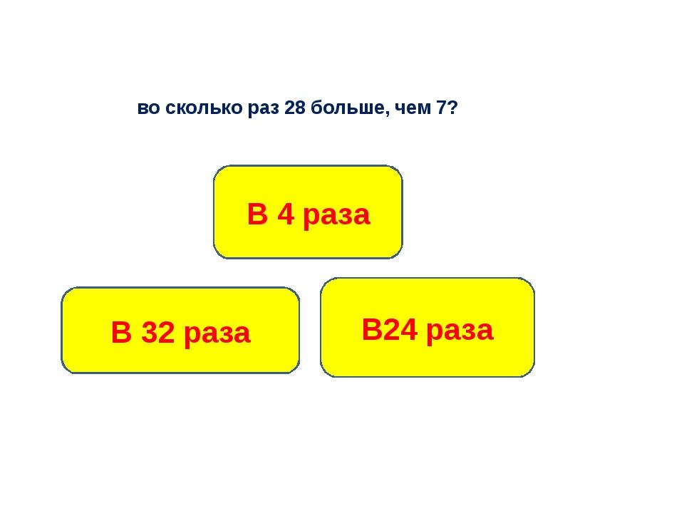 во сколько раз 28 больше, чем 7? В 4 раза В 32 раза В24 раза