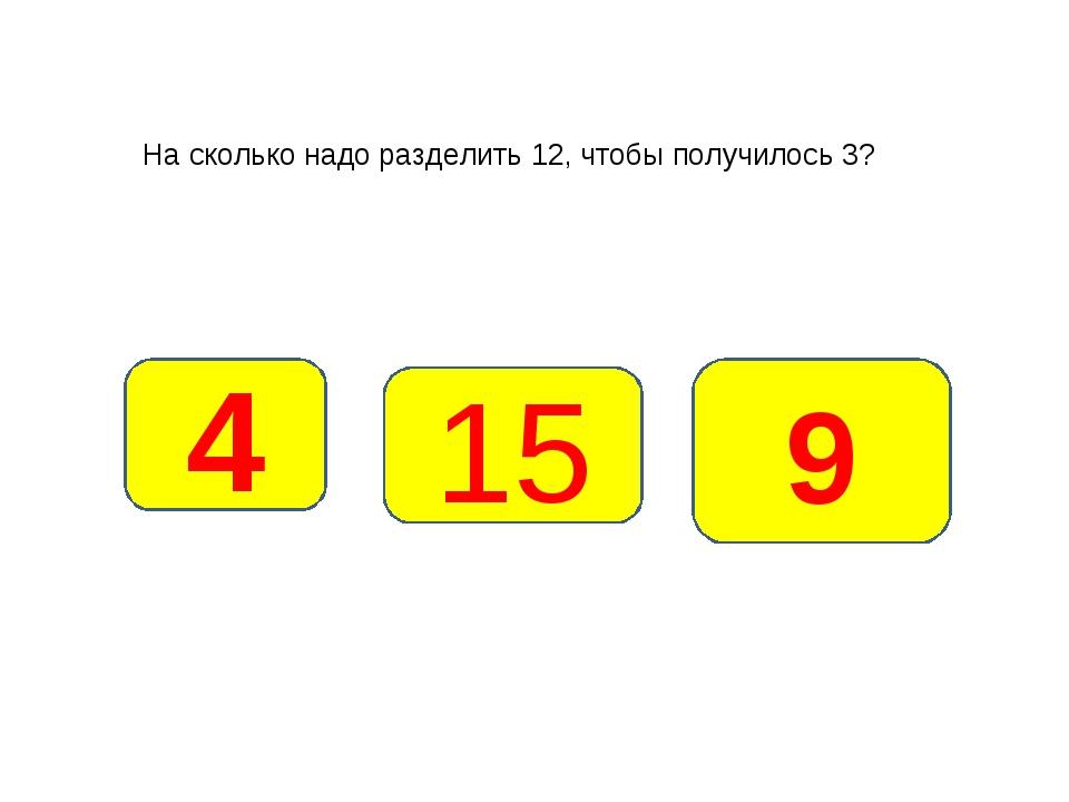 На сколько надо разделить 12, чтобы получилось 3? 4 9 15