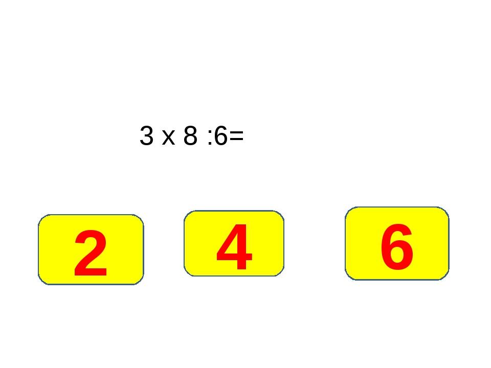 3 х 8 :6= 4 2 6