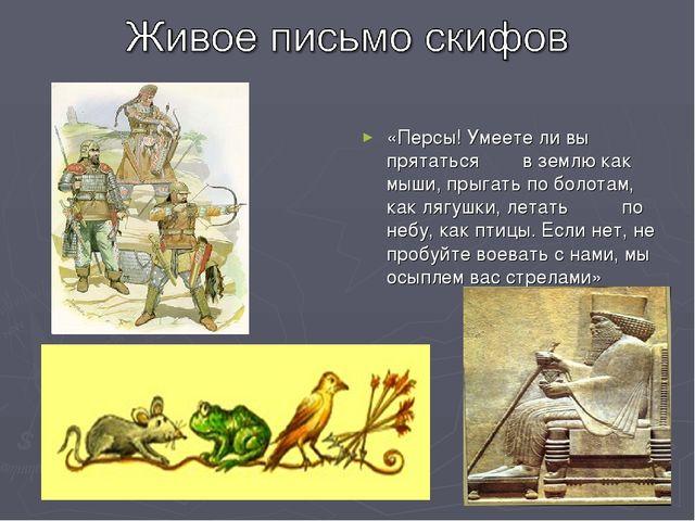 «Персы! Умеете ли вы прятаться в землю как мыши, прыгать по болотам, как лягу...