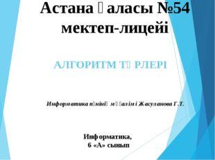 АЛГОРИТМ ТҮРЛЕРІ Информатика, 6 «А» сынып Астана қаласы №54 мектеп-лицейі Инф