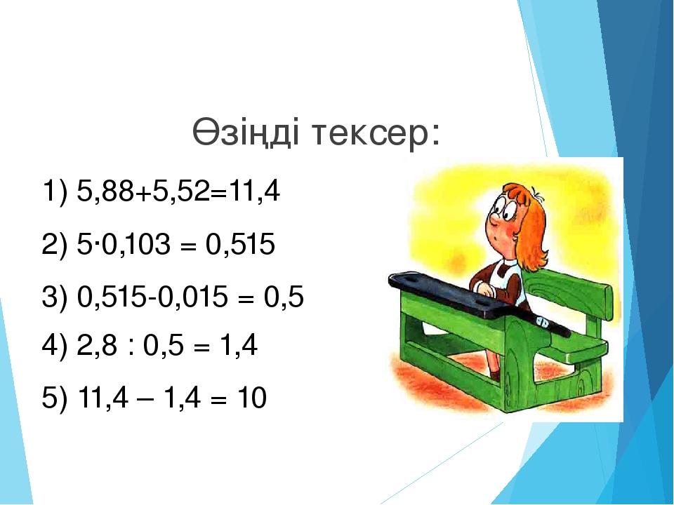 Өзіңді тексер: 1) 5,88+5,52=11,4 2) 5·0,103 = 0,515 3) 0,515-0,015 = 0,5 4) 2...