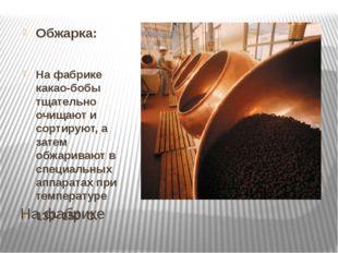 На фабрике Обжарка: На фабрике какао-бобы тщательно очищают и сортируют, а за