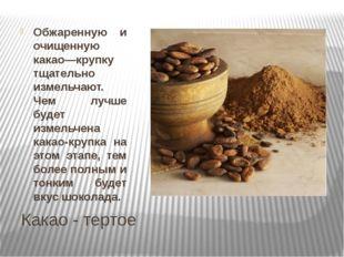 Какао - тертое Обжаренную и очищенную какао—крупку тщательно измельчают. Чем