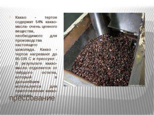 прессование Какао - тертое содержит 54% какао- масла- очень ценного вещества,