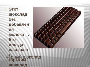 Чёрный шоколад Этот шоколад без добавления молока . Его иногда называют горьк