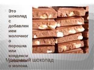 Молочный шоколад Это шоколад с добавлением молочного порошка или конденсирова