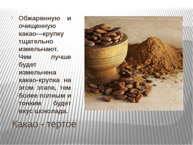 Какао - тертое Обжаренную и очищенную какао—крупку тщательно измельчают. Чем...