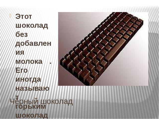 Чёрный шоколад Этот шоколад без добавления молока . Его иногда называют горьк...