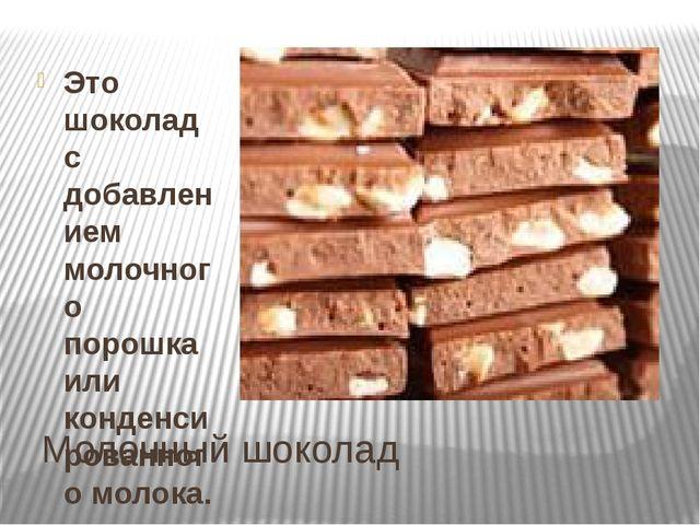 Молочный шоколад Это шоколад с добавлением молочного порошка или конденсирова...