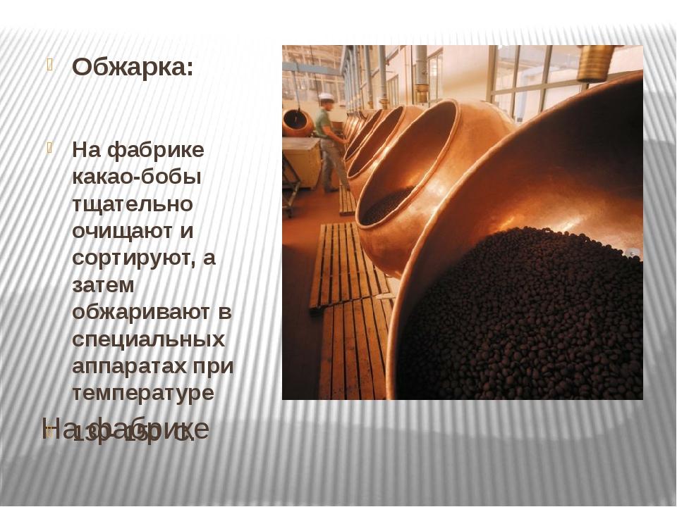 На фабрике Обжарка: На фабрике какао-бобы тщательно очищают и сортируют, а за...