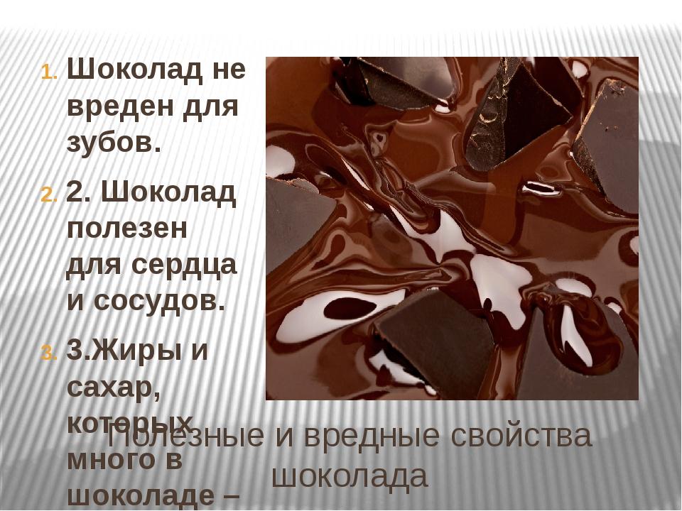 Полезные и вредные свойства шоколада Шоколад не вреден для зубов. 2. Шоколад...