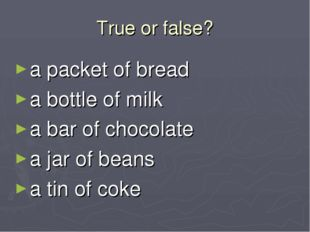 True or false? a packet of bread a bottle of milk a bar of chocolate a jar of