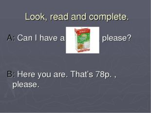 Look, read and complete. A: Can I have a , please? B: Here you are. That's 78