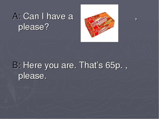A: Can I have a , please? B: Here you are. That's 65p. , please.