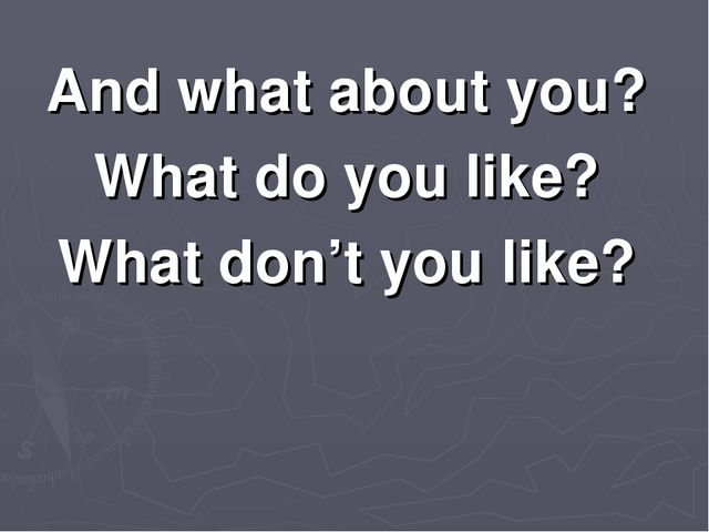 And what about you? What do you like? What don't you like?