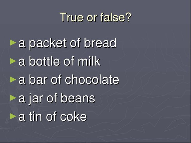 True or false? a packet of bread a bottle of milk a bar of chocolate a jar of...