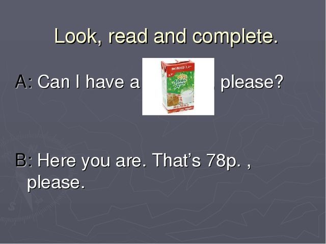 Look, read and complete. A: Can I have a , please? B: Here you are. That's 78...