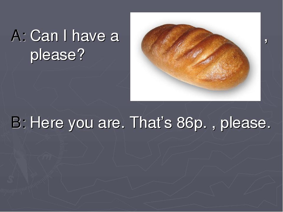 A: Can I have a , please? B: Here you are. That's 86p. , please.