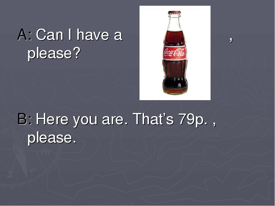 A: Can I have a , please? B: Here you are. That's 79p. , please.