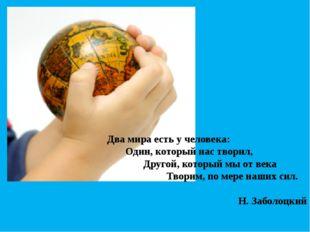 Два мира есть у человека: Один, который нас творил, Другой, который мы от век