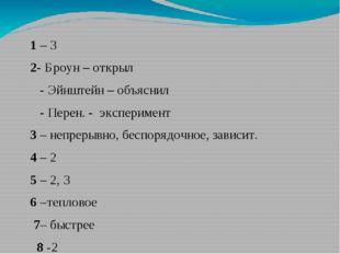 1 – 3 2- Броун – открыл - Эйнштейн – объяснил - Перен. - эксперимент 3 – неп